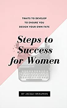 Steps to Success for Women: Traits to develop to ensure you design your own fate by [Jacqui Brauman]