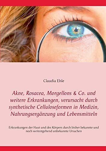 Akne, Rosacea, Morgellons & Co. und weitere Erkrankungen, verursacht durch synthetische Celluloseformen in Medizin, Nahrungsergänzung und ... zu alten und neuen Erkrankungen der Haut