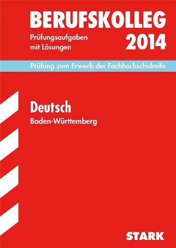 Berufskolleg, Baden-Württemberg / Deutsch 2014 Prüfung zum Erwerb der Fachhochschulreife: Prüfungsaufgaben mit Lösungen.