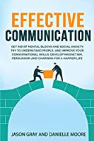 EFFECTIVE COMMUNICATION Get rid of Mental Blocks and Social Anxiety. Try to Understand People, and Improve Your Conversational Skills. Develop Magnetism, Persuasion and Charisma for a Happier Life