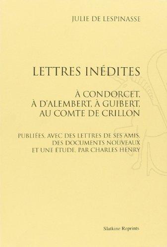 Lettres inédites à Condorcet, à D'Alembert, à Guibert, au comte de Crillon. Publiées, avec des lettres de ses amis, des documents nouveaux et une étude, par Charles Henry.