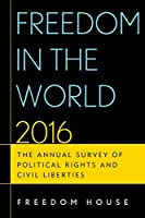 Freedom in the World 2016: The Annual Survey of Political Rights and Civil Liberties