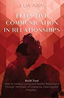 EFFECTIVE COMMUNICATION IN RELATIONSHIPS - Build Trust: How to Create a Loving and Healthy Relationship Through the Power of Coherence, Listening, and Empathy