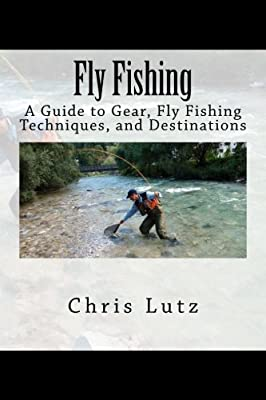 Fly Fishing: A Guide to Gear, Fly Fishing Techniques, and Destinations from CreateSpace Independent Publishing Platform