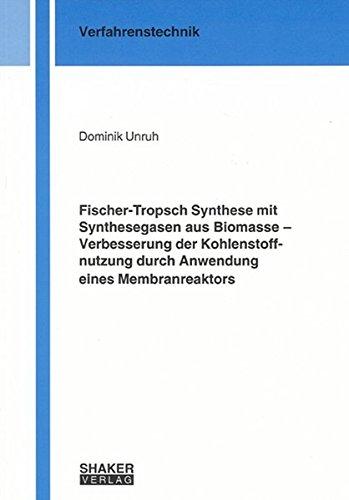 Fischer-Tropsch Synthese mit Synthesegasen aus Biomasse – Verbesserung der Kohlenstoffnutzung durch Anwendung eines Membranreaktors (Berichte aus der Verfahrenstechnik)