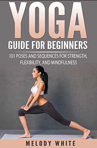 Yoga Guide for Beginners: 101 Poses and Sequences for Strength, Flexibility and Mindfulness (English Edition)