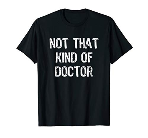 Not That Kind Of Doctor Funny PhD Doctorate Gift T-Shirt