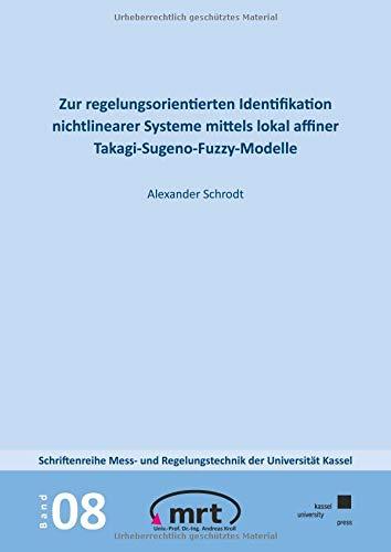 Zur regelungsorientierten Identifikation nichtlinearer Systeme mittels lokal affiner Takagi-Sugeno-Fuzzy-Modelle (Schriftenreihe Mess- und Regelungstechnik der Universität Kassel)