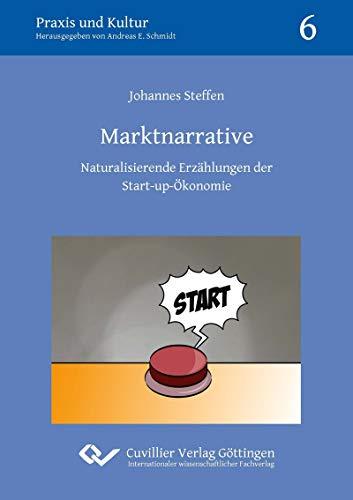 Marktnarrative: Naturalisierende Erzählungen der Start-up-Ökonomie (Praxis und Kultur)