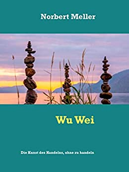 Wu Wei: Die Kunst des Handelns, ohne zu handeln von [Norbert Meller]