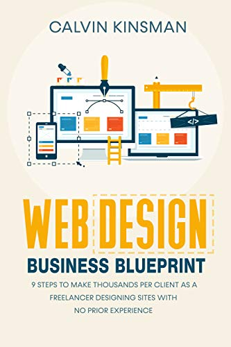 Web Design Business Blueprint: 9 Steps to Make Thousands Per Client as a Freelancer Designing Sites With No Prior Experience (English Edition)