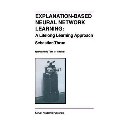 [(Explanation-Based Neural Network Learning: A Lifelong Learning Approach )] [Author: Sebastian Thrun] [Jul-2012]