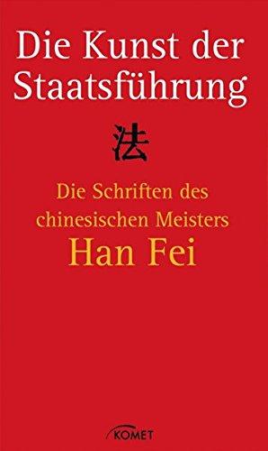 Die Kunst der Staatsführung: Die Schriften des Meisters Han Fei