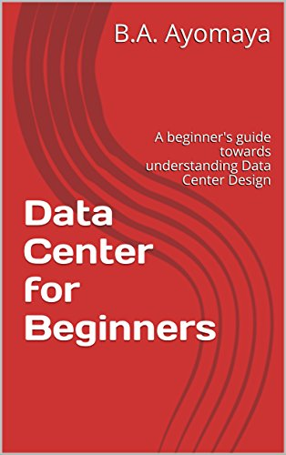 Data Center for Beginners: A beginner's guide towards understanding Data Center Design by [B.A. Ayomaya]