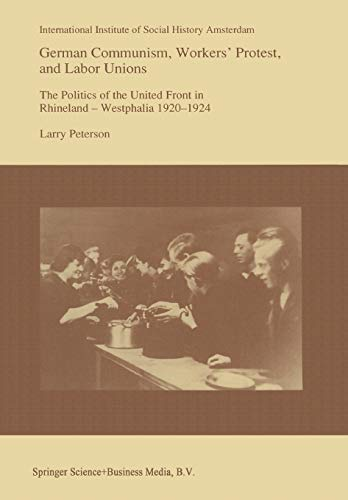 German Communism, Workers' Protest, and Labor Unions: The Politics of the United Front in Rhineland - Westphalia 1920-1924 (Studies in Social History) (Studies in Social History (14), Band 14)