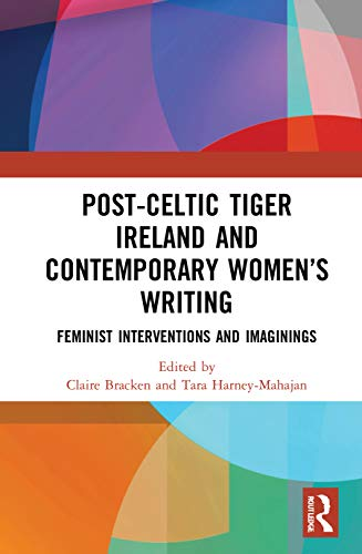 Post-Celtic Tiger Ireland and Contemporary Women's Writing: Feminist Interventions and Imaginings