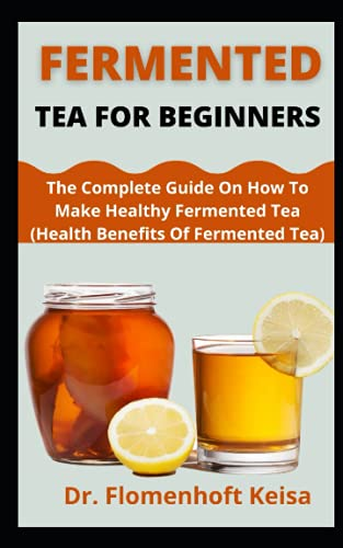 Fermented Tea For Beginners: Fermented Tea For Beginners The Complete Guide On How To Make Healthy Fermented Tea (Health Benefits Of Fermented Tea) Dr. Flomenhoft Keisa