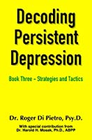 Decoding Persistent Depression: Book Three - Strategies and Tactics