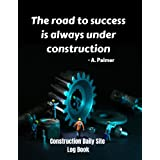 Construction Daily Site Log Book: Daily log book for foreman, Job site inspection record for organizing and planning, Keeping a daily construction log is a crucial part of maintaining an on-schedule and law abiding building site