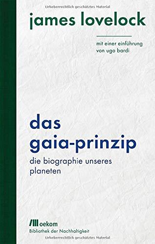 Das Gaia-Prinzip: Die Biographie unseres Planeten. Mit einer Einführung von Ugo Bardi (Bibliothek der Nachhaltigkeit: Wiederentdeckungen für das Anthropozän)