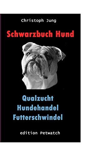 Schwarzbuch Hund: Qualzucht, Hundehandel, Futterschwindel