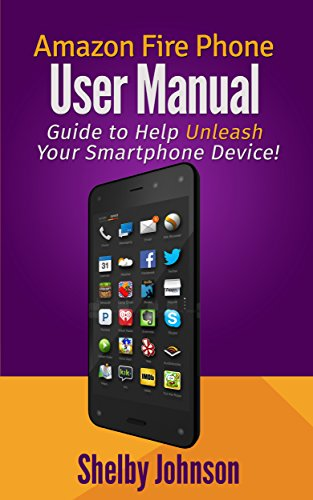 Amazon Fire Phone User Manual: Guide to Help Unleash Your Smartphone Device! (English Edition)
