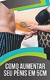 Como Aumentar Seu Pênis em 5cm: A Forma Natural Mais Segura e Comprovada de ter um GRANDE instrumento (Portuguese Edition)