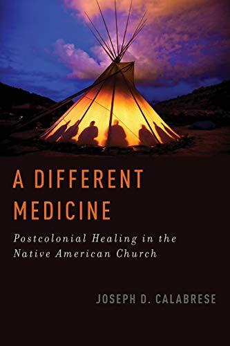 A Different Medicine: Postcolonial Healing In The Native American Church (Oxford Ritual Studies)