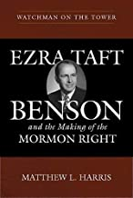 Watchman on the Tower: Ezra Taft Benson and the Making of the Mormon Right