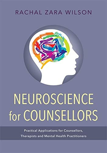 Neuroscience For Counsellors Practical Applications For Counsellors Therapists And Mental Health Practitioners