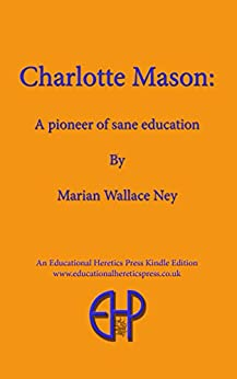 Charlotte Mason: A Pioneer of Sane Education by [Marian Ney]