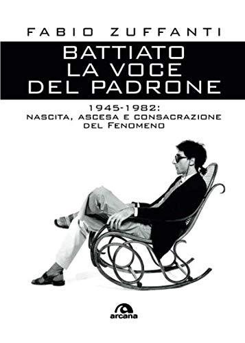 Battiato. La voce del padrone. 1945-1982. Nascita, ascesa e consacrazione del fenomeno