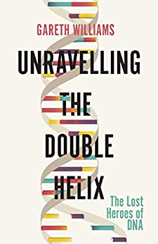 Unravelling the Double Helix: The Lost Heroes of DNA by [Gareth Williams]