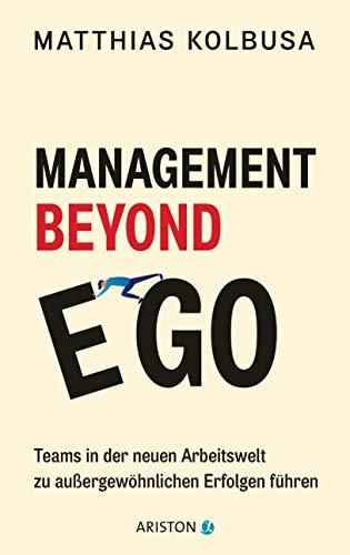 Management Beyond Ego: Teams in der neuen Arbeitswelt zu außergewöhnlichen Erfolgen führen