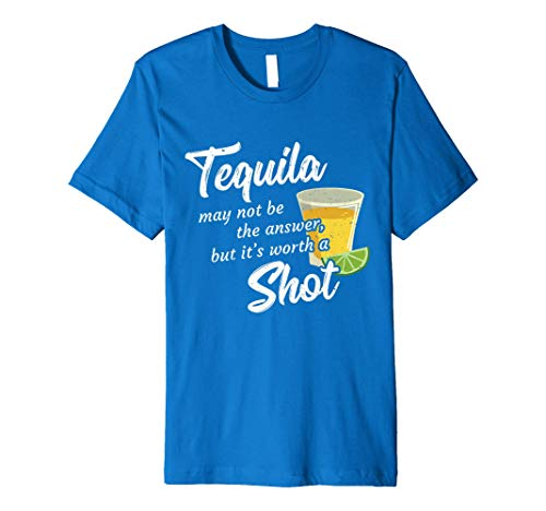 Tequila May Not Be The Answer But It's Worth A Shot Shirt