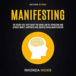 Manifesting: The Secret Self Help Guide for Using Law of Attraction and Attract Money, Happiness and Success Using Manifestation                   By:                                                                                                                                 Rhonda Hicks,                                                                                        Esther Byrne                               Narrated by:                                                                                                                                 Meagan Thistle                      Length: 2 hrs and 46 mins     27 ratings     Overall 5.0
