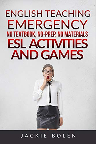 English Teaching Emergency: No Textbook, No-Prep, No Materials ESL Activities and Games
