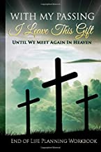 End of Life Planning Workbook : With My Passing I Leave This Gift: Until We Meet Again In Heaven : A Planner Organizer Notebook for Your Important Information