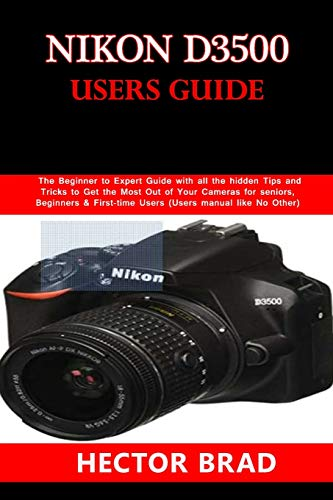 Nikon D3500 Users Guide: The Beginner to Expert Guide with all the hidden Tips and Tricks to Get the Most Out of Your Cameras for seniors, Beginners & First-time Users (Users manual like No Other)