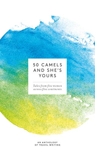 50 Camels and She's Yours: Tales from Five Women across Five Continents (English Edition)