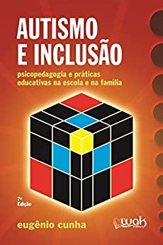 Autismo e Inclusão ; Psicopedagogia e práticas educativas na escola e na família por [Eugênio Cunha, Wak]