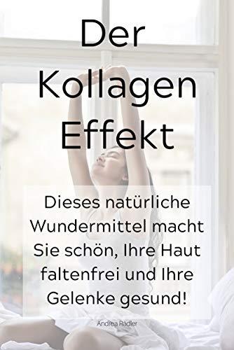 Der Kollagen Effekt: Dieses natürliche Wundermittel macht Sie schön, Ihre Haut faltenfrei und Ihre Gelenke gesund!