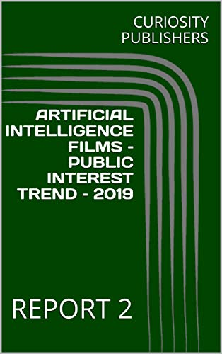 ARTIFICIAL INTELLIGENCE FILMS –PUBLIC INTEREST TREND – 2019: REPORT 2 (English Edition)