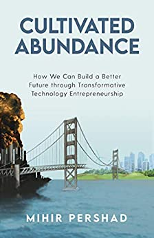 Cultivated Abundance: How We Can Build a Better Future through Transformative Technology Entrepreneurship by [Mihir Pershad]