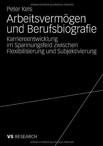 Arbeitsvermögen und Berufsbiografie: Karriereentwicklung im Spannungsfeld zwischen Flexibilisierung und Subjektivierung (German Edition)