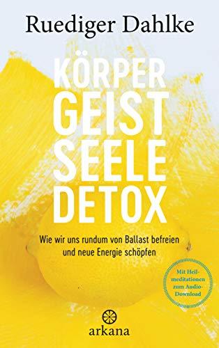 Körper-Geist-Seele-Detox: Wie wir uns rundum von Ballast befreien und neue Energie schöpfen - Mit...