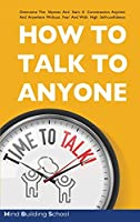 How to Talk to Anyone: Overcome the Shyness and Start a Conversation Anytime and Anywhere Without Fear and with High Self-Confidence