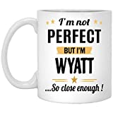 Amazing Mug Personalized - Not Perfect But I Am Wyatt Coffee Mug - Name Personalized Gifts for Women Men - Christmas Birthday Gag Gift Tea Cup White Ceramic 11 Ounce