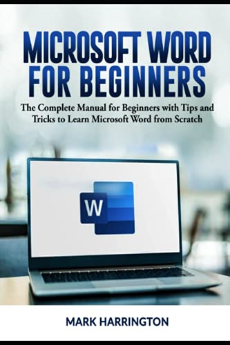 Microsoft Word for Beginners: The Complete Manual for Beginners with Tips and Tricks to Learn Microsoft Word from Scratch