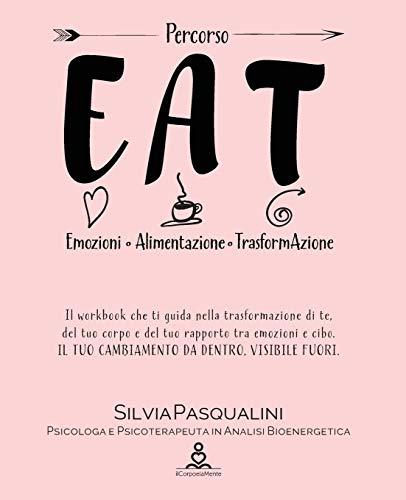 Eat - Emozione Alimentazione e Trasformazione: Trasforma te, il tuo corpo e del tuo rapporto tra emozioni e cibo. IL TUO CAMBIAMENTO DA DENTRO, VISIBILE FUORI.